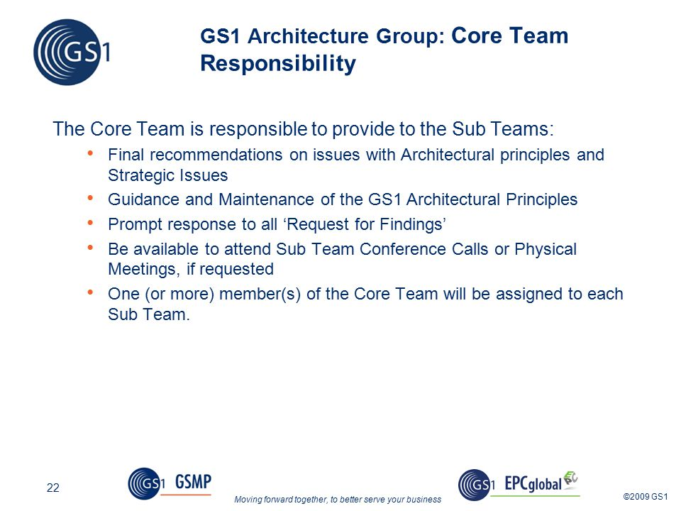 Moving forward together, to better serve your business ©2009 GS1 22 GS1 Architecture Group: Core Team Responsibility The Core Team is responsible to provide to the Sub Teams: Final recommendations on issues with Architectural principles and Strategic Issues Guidance and Maintenance of the GS1 Architectural Principles Prompt response to all 'Request for Findings' Be available to attend Sub Team Conference Calls or Physical Meetings, if requested One (or more) member(s) of the Core Team will be assigned to each Sub Team.