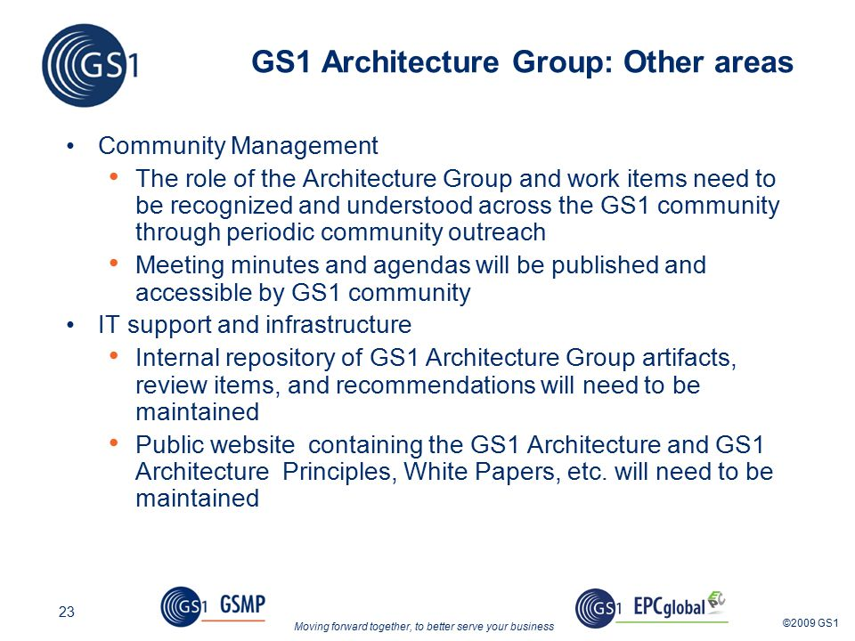 Moving forward together, to better serve your business ©2009 GS1 23 GS1 Architecture Group: Other areas Community Management The role of the Architecture Group and work items need to be recognized and understood across the GS1 community through periodic community outreach Meeting minutes and agendas will be published and accessible by GS1 community IT support and infrastructure Internal repository of GS1 Architecture Group artifacts, review items, and recommendations will need to be maintained Public website containing the GS1 Architecture and GS1 Architecture Principles, White Papers, etc.