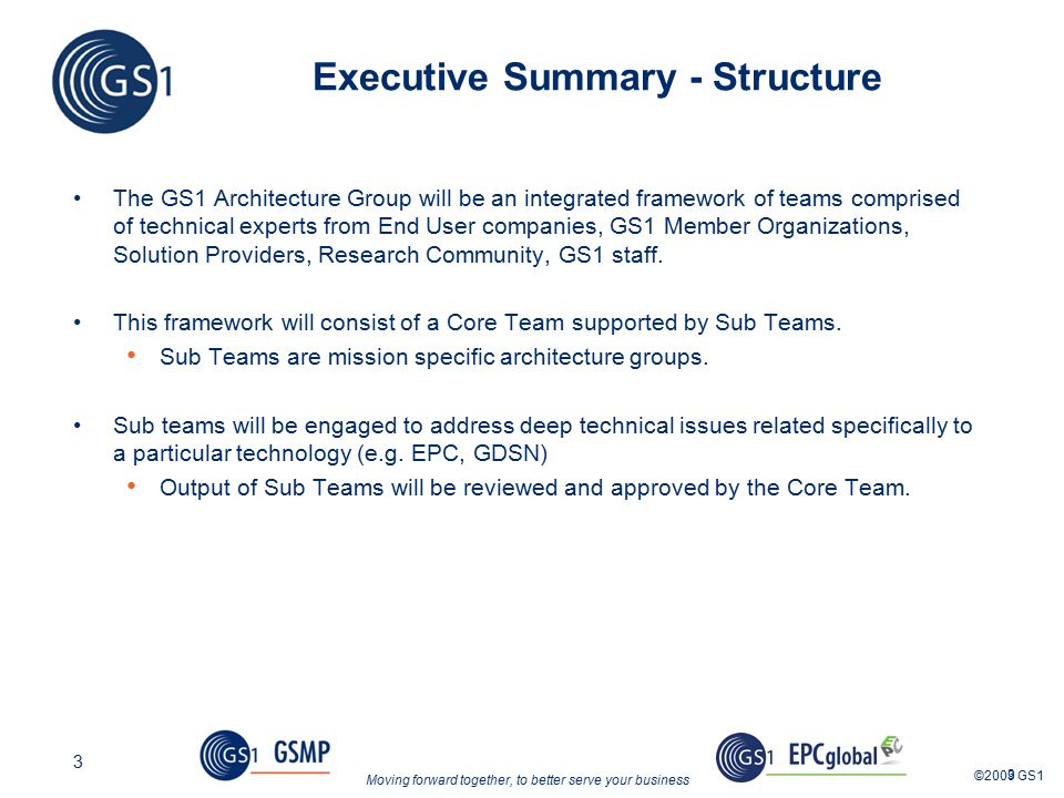 Moving forward together, to better serve your business ©2009 GS1 3 3 Executive Summary - Structure The GS1 Architecture Group will be an integrated framework of teams comprised of technical experts from End User companies, GS1 Member Organizations, Solution Providers, Research Community, GS1 staff.
