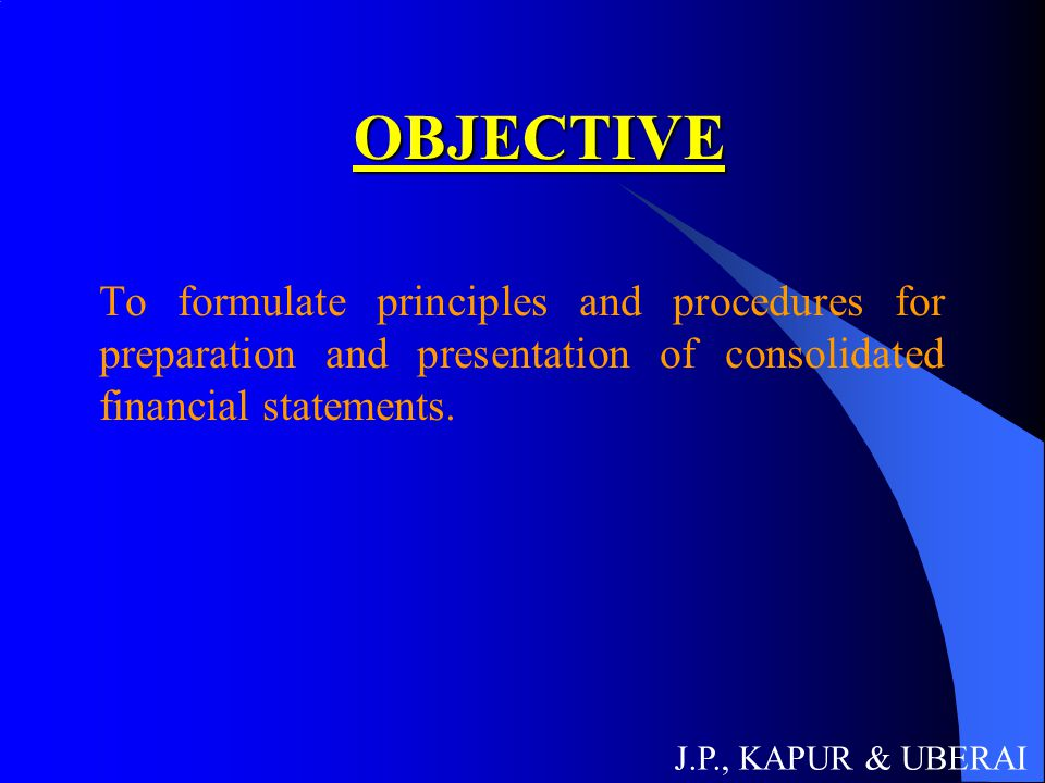 OBJECTIVE To formulate principles and procedures for preparation and presentation of consolidated financial statements. J.P., KAPUR & UBERAI