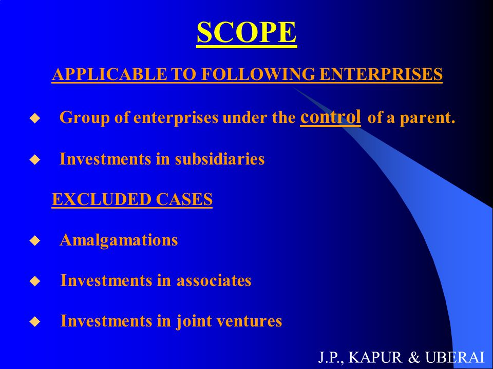 SCOPE APPLICABLE TO FOLLOWING ENTERPRISES  Group of enterprises under the control of a parent.  Investments in subsidiaries EXCLUDED CASES  Amalgam