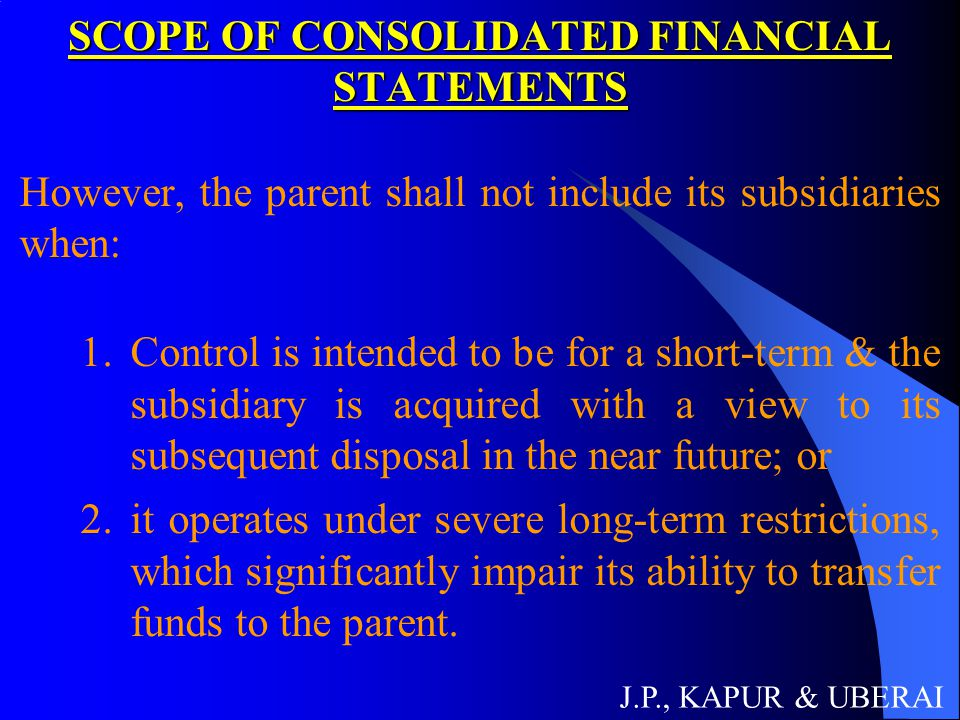 SCOPE OF CONSOLIDATED FINANCIAL STATEMENTS However, the parent shall not include its subsidiaries when: 1.Control is intended to be for a short-term &