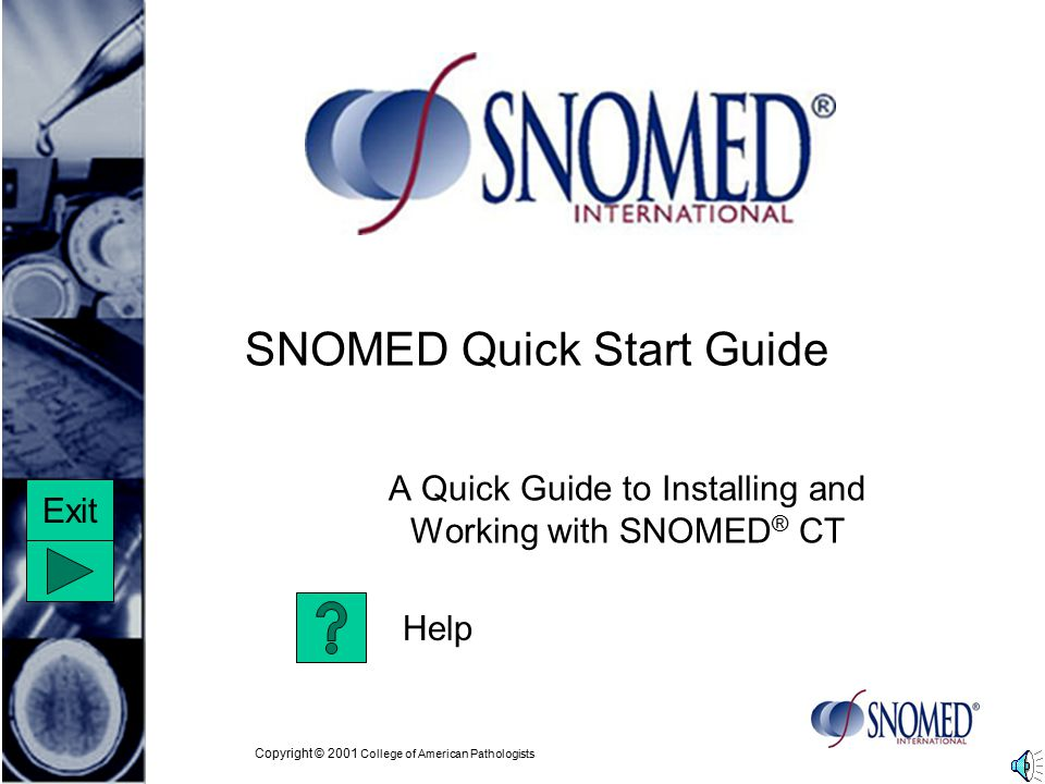 Copyright © 2001 College of American Pathologists SNOMED Quick Start Guide A Quick Guide to Installing and Working with SNOMED ® CT Help Exit