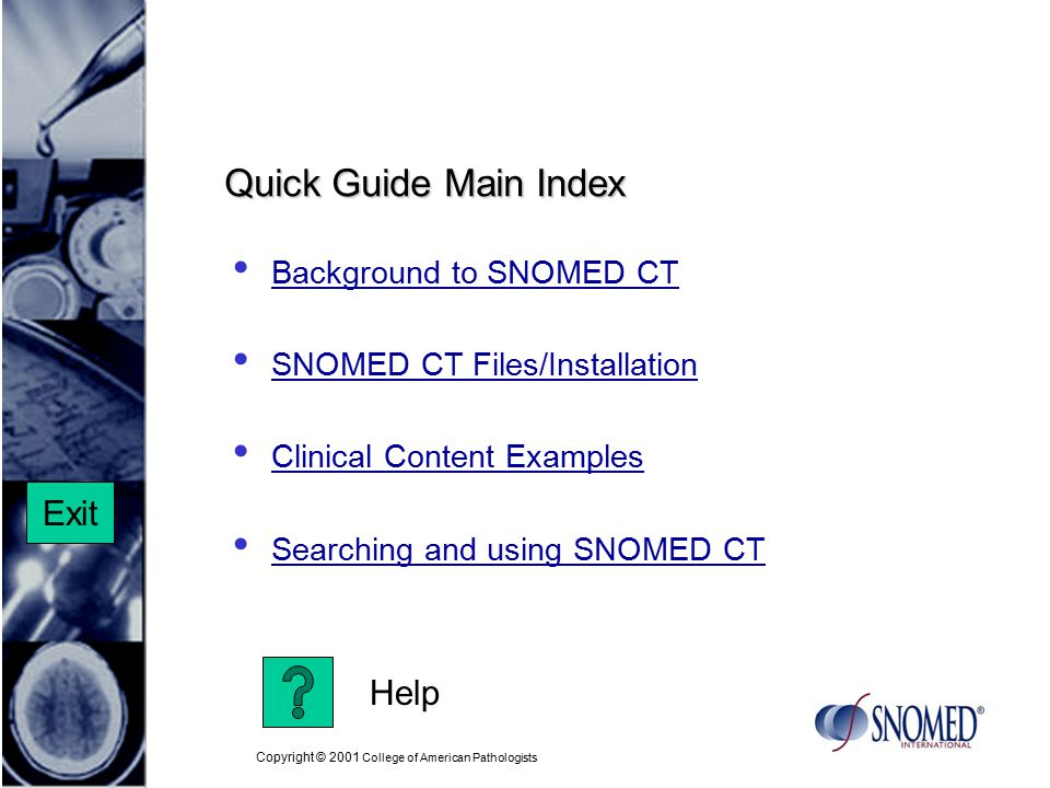 Copyright © 2001 College of American Pathologists Quick Guide Main Index Background to SNOMED CT SNOMED CT Files/Installation Clinical Content Examples Searching and using SNOMED CT Help Exit