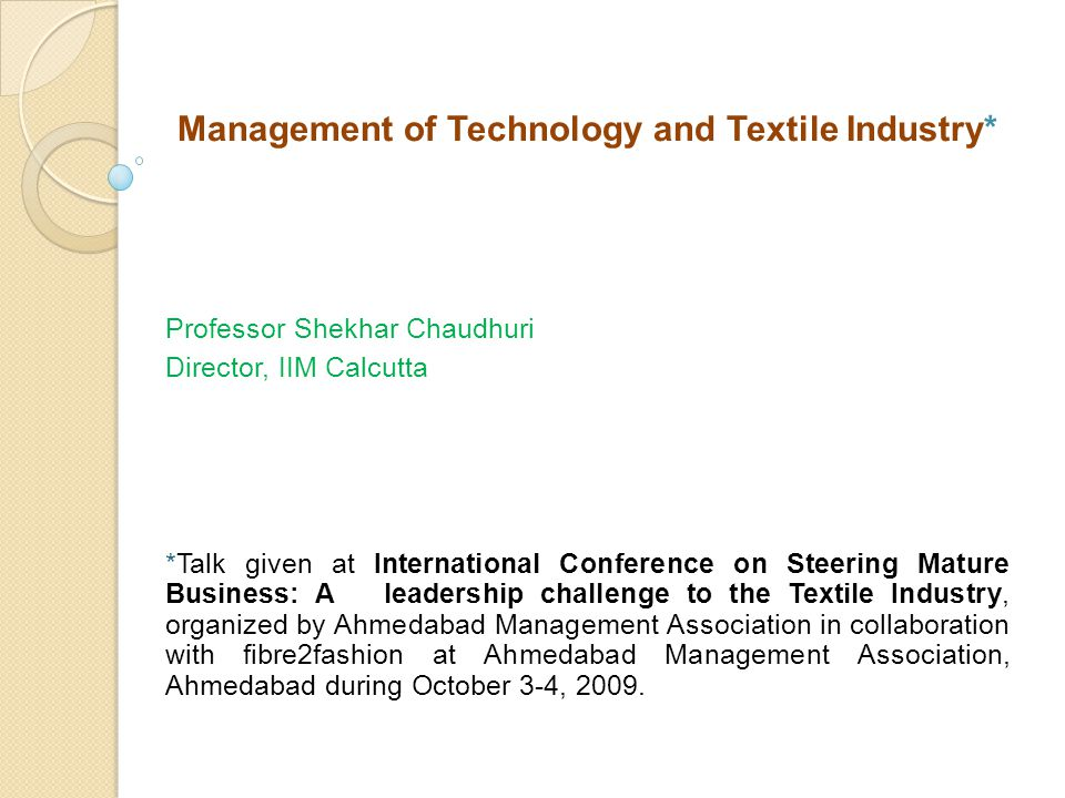 Management of Technology and Textile Industry* Professor Shekhar Chaudhuri Director, IIM Calcutta *Talk given at International Conference on Steering Mature Business: A leadership challenge to the Textile Industry, organized by Ahmedabad Management Association in collaboration with fibre2fashion at Ahmedabad Management Association, Ahmedabad during October 3-4, 2009.