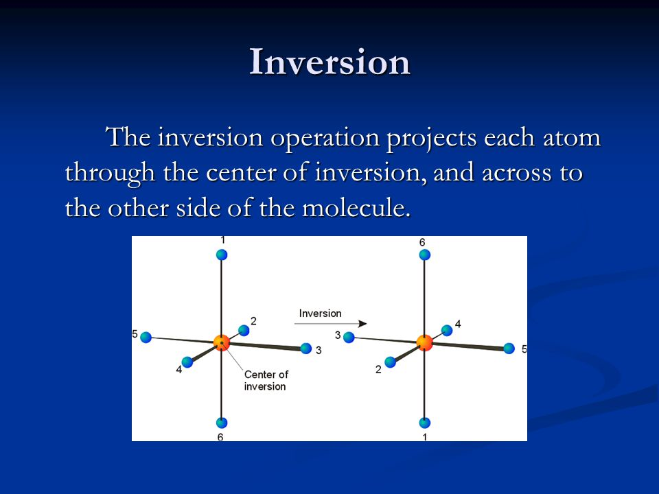 Inversion The inversion operation projects each atom through the center of inversion, and across to the other side of the molecule.
