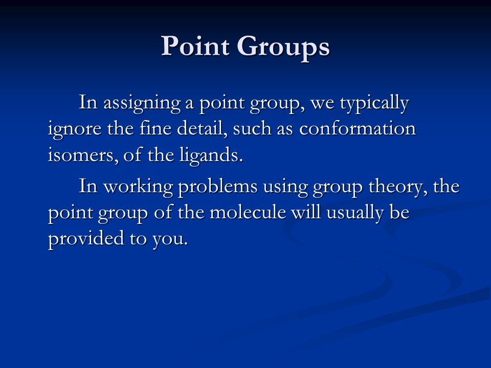 Point Groups In assigning a point group, we typically ignore the fine detail, such as conformation isomers, of the ligands.