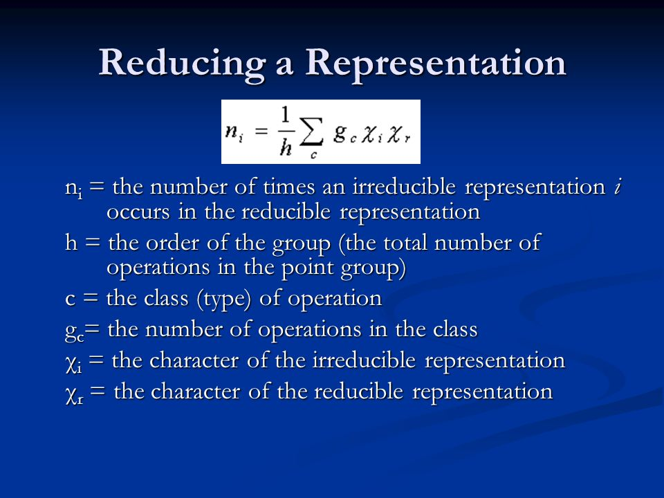 Reducing a Representation n i = the number of times an irreducible representation i occurs in the reducible representation h = the order of the group (the total number of operations in the point group) c = the class (type) of operation g c = the number of operations in the class χ i = the character of the irreducible representation χ r = the character of the reducible representation