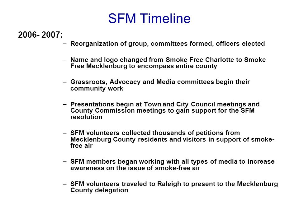 SFM Timeline 2008-2009: –Throughout 2008 and leading into 2009, local efforts continued to build on the foundation that had already been laid in Mecklenburg County –The Advocacy Committee met with legislators once again on the local and state levels to secure their support –Grassroots volunteers continued collecting petitions and increasing awareness through community events –SFM media committee members kept the issue in the spotlight through articles, interviews and LTE's –SFM volunteers traveled once again to Raleigh to meet with their legislators during a statewide smoke-free air lobby day