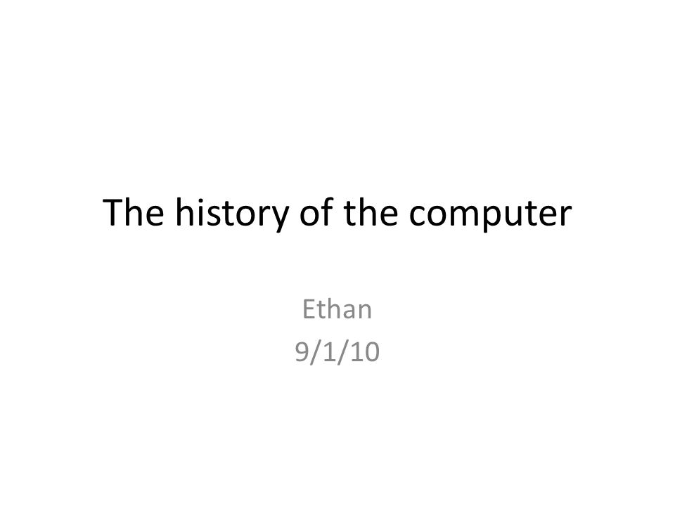 The history of the computer Ethan 9/1/10