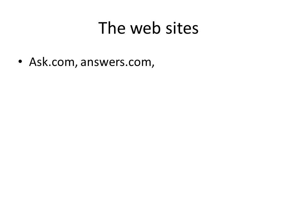 The web sites Ask.com, answers.com,