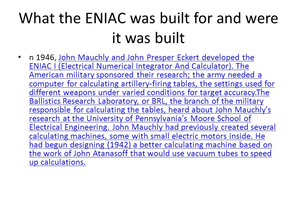 What the ENIAC was built for and were it was built n 1946, John Mauchly and John Presper Eckert developed the ENIAC I (Electrical Numerical Integrator