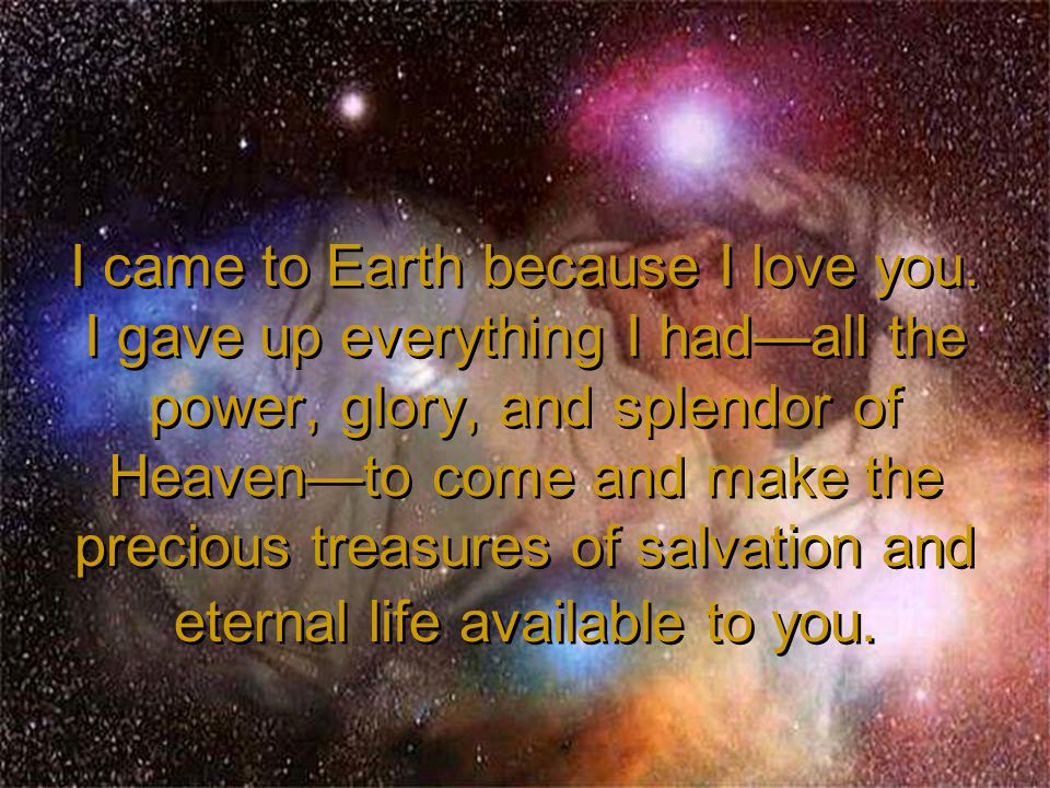 I came to Earth because I love you. I gave up everything I had—all the power, glory, and splendor of Heaven—to come and make the precious treasures of