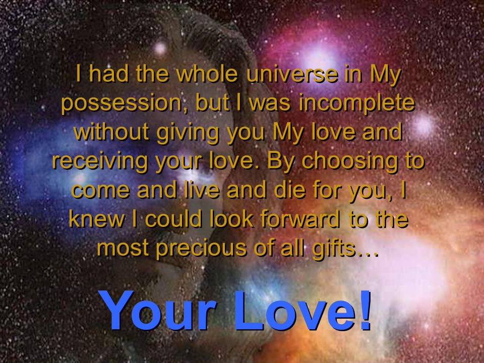 I had the whole universe in My possession, but I was incomplete without giving you My love and receiving your love.