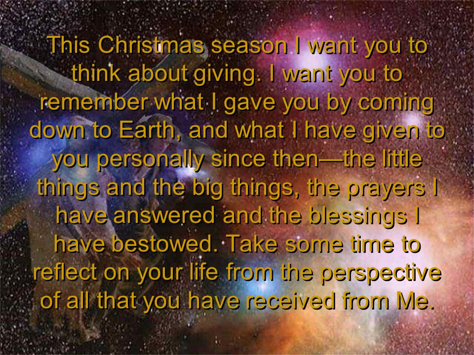 This Christmas season I want you to think about giving. I want you to remember what I gave you by coming down to Earth, and what I have given to you p