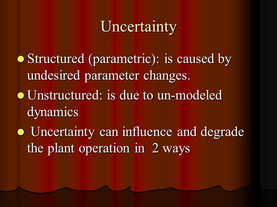 Uncertainty Structured (parametric): is caused by undesired parameter changes.