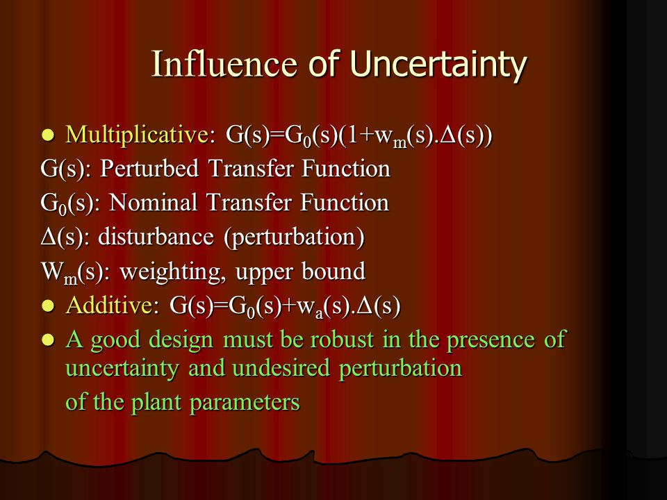 Influence of Uncertainty Influence of Uncertainty Multiplicative: G(s)=G 0 (s)(1+w m (s).Δ(s)) Multiplicative: G(s)=G 0 (s)(1+w m (s).Δ(s)) G(s): Perturbed Transfer Function G 0 (s): Nominal Transfer Function Δ(s): disturbance (perturbation) W m (s): weighting, upper bound Additive: G(s)=G 0 (s)+w a (s).Δ(s) Additive: G(s)=G 0 (s)+w a (s).Δ(s) A good design must be robust in the presence of uncertainty and undesired perturbation A good design must be robust in the presence of uncertainty and undesired perturbation of the plant parameters