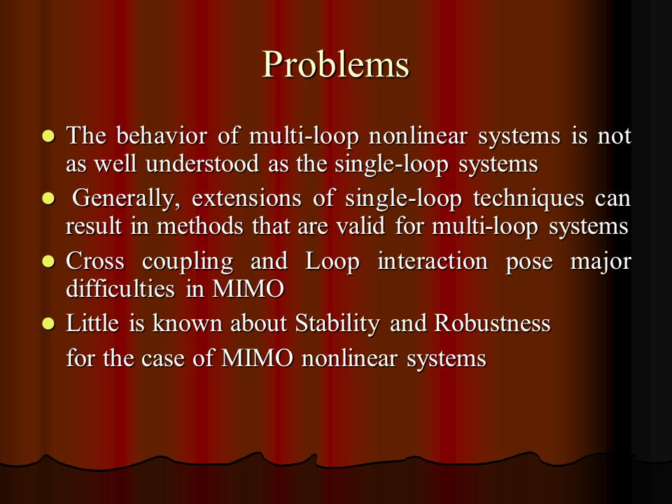 Problems The behavior of multi-loop nonlinear systems is not as well understood as the single-loop systems The behavior of multi-loop nonlinear systems is not as well understood as the single-loop systems Generally, extensions of single-loop techniques can result in methods that are valid for multi-loop systems Generally, extensions of single-loop techniques can result in methods that are valid for multi-loop systems Cross coupling and Loop interaction pose major difficulties in MIMO Cross coupling and Loop interaction pose major difficulties in MIMO Little is known about Stability and Robustness Little is known about Stability and Robustness for the case of MIMO nonlinear systems