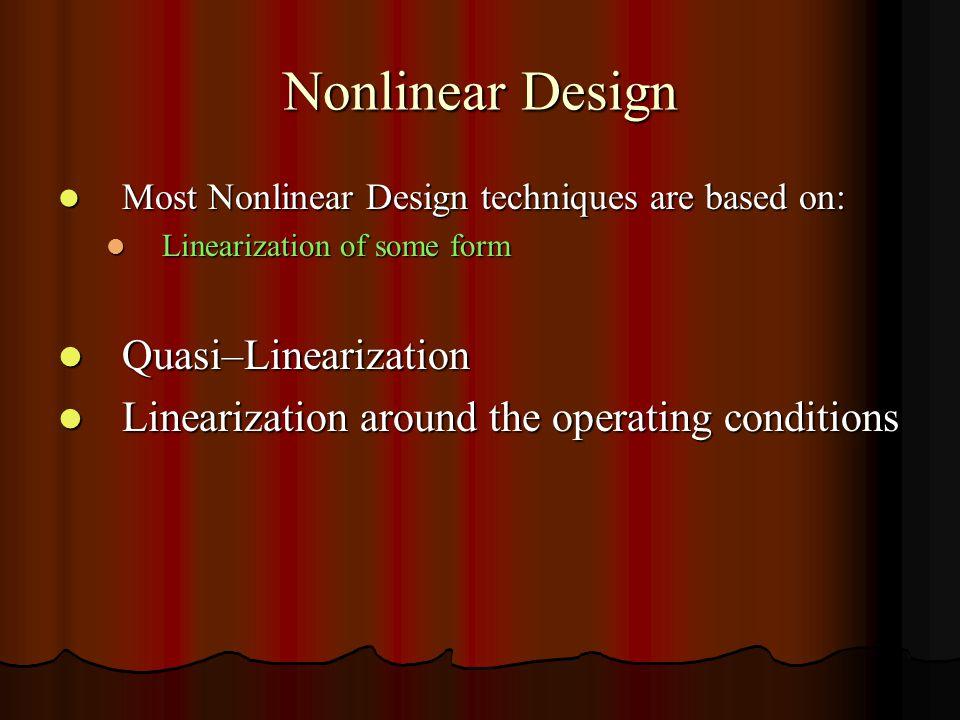 Nonlinear Design Most Nonlinear Design techniques are based on: Most Nonlinear Design techniques are based on: Linearization of some form Linearization of some form Quasi–Linearization Quasi–Linearization Linearization around the operating conditions Linearization around the operating conditions