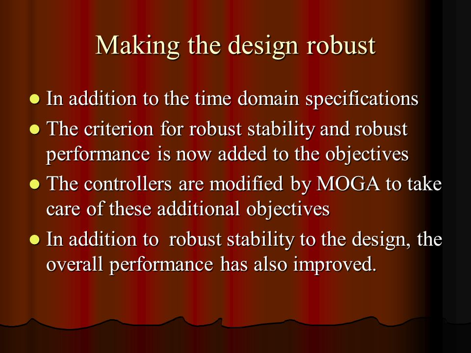 Making the design robust In addition to the time domain specifications In addition to the time domain specifications The criterion for robust stability and robust performance is now added to the objectives The criterion for robust stability and robust performance is now added to the objectives The controllers are modified by MOGA to take care of these additional objectives The controllers are modified by MOGA to take care of these additional objectives In addition to robust stability to the design, the overall performance has also improved.
