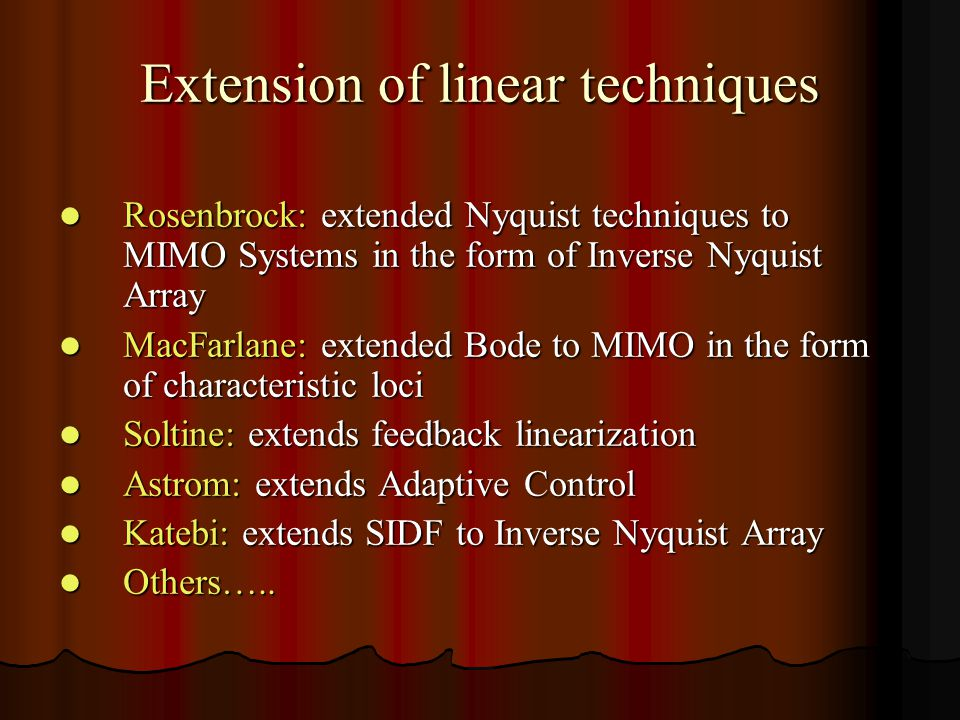 Extension of linear techniques Rosenbrock: extended Nyquist techniques to MIMO Systems in the form of Inverse Nyquist Array Rosenbrock: extended Nyquist techniques to MIMO Systems in the form of Inverse Nyquist Array MacFarlane: extended Bode to MIMO in the form of characteristic loci MacFarlane: extended Bode to MIMO in the form of characteristic loci Soltine: extends feedback linearization Soltine: extends feedback linearization Astrom: extends Adaptive Control Astrom: extends Adaptive Control Katebi: extends SIDF to Inverse Nyquist Array Katebi: extends SIDF to Inverse Nyquist Array Others…..