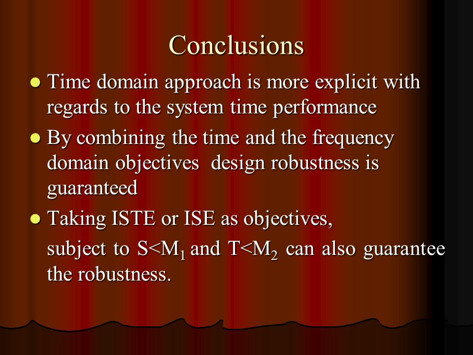 Conclusions Time domain approach is more explicit with regards to the system time performance Time domain approach is more explicit with regards to the system time performance By combining the time and the frequency domain objectives design robustness is guaranteed By combining the time and the frequency domain objectives design robustness is guaranteed Taking ISTE or ISE as objectives, Taking ISTE or ISE as objectives, subject to S<M 1 and T<M 2 can also guarantee the robustness.