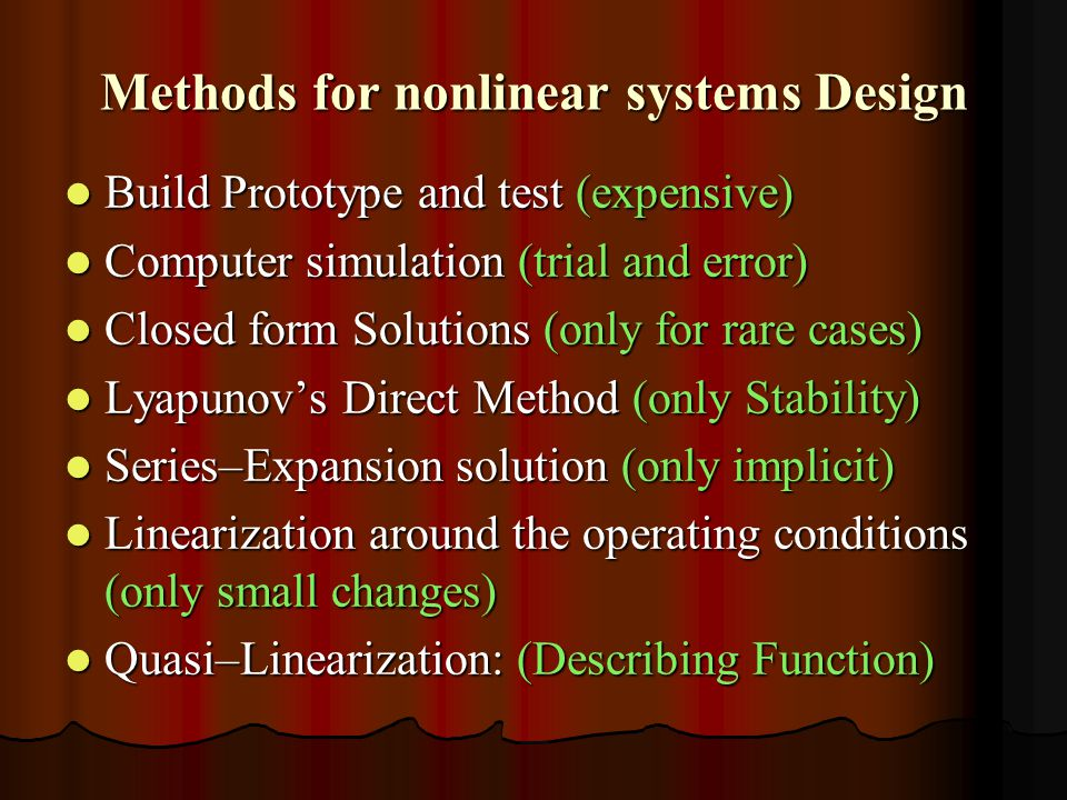 Methods for nonlinear systems Design Build Prototype and test (expensive) Build Prototype and test (expensive) Computer simulation (trial and error) Computer simulation (trial and error) Closed form Solutions (only for rare cases) Closed form Solutions (only for rare cases) Lyapunov's Direct Method (only Stability) Lyapunov's Direct Method (only Stability) Series–Expansion solution (only implicit) Series–Expansion solution (only implicit) Linearization around the operating conditions (only small changes) Linearization around the operating conditions (only small changes) Quasi–Linearization: (Describing Function) Quasi–Linearization: (Describing Function)