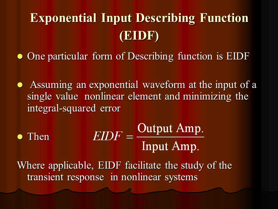 Exponential Input Describing Function (EIDF) One particular form of Describing function is EIDF One particular form of Describing function is EIDF Assuming an exponential waveform at the input of a single value nonlinear element and minimizing the integral-squared error Assuming an exponential waveform at the input of a single value nonlinear element and minimizing the integral-squared error Then Then Where applicable, EIDF facilitate the study of the transient response in nonlinear systems
