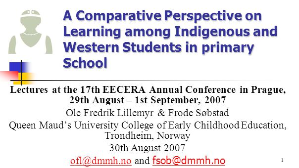1 A Comparative Perspective on Learning among Indigenous and Western Students in primary School Lectures at the 17th EECERA Annual Conference in Pragu