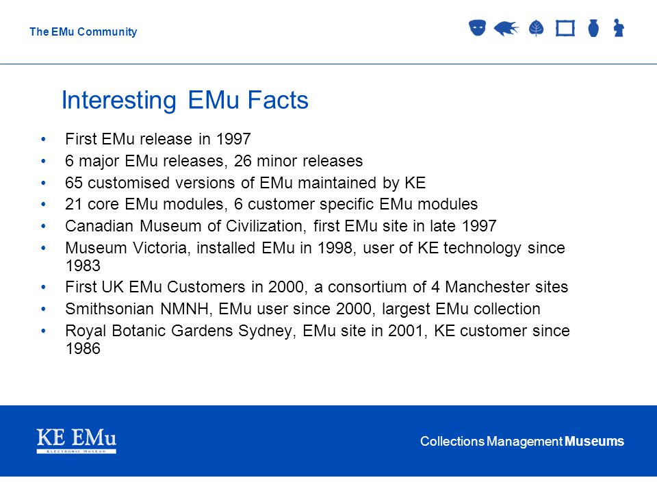 Collections Management Museums The EMu Community Interesting EMu Facts First EMu release in 1997 6 major EMu releases, 26 minor releases 65 customised