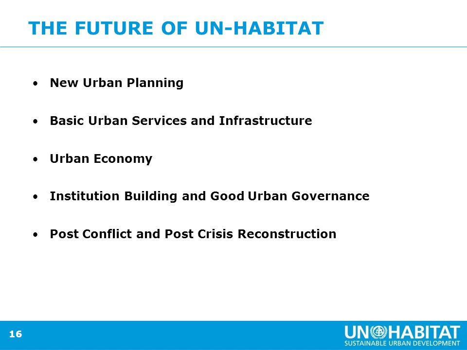 16 THE FUTURE OF UN-HABITAT New Urban Planning Basic Urban Services and Infrastructure Urban Economy Institution Building and Good Urban Governance Post Conflict and Post Crisis Reconstruction