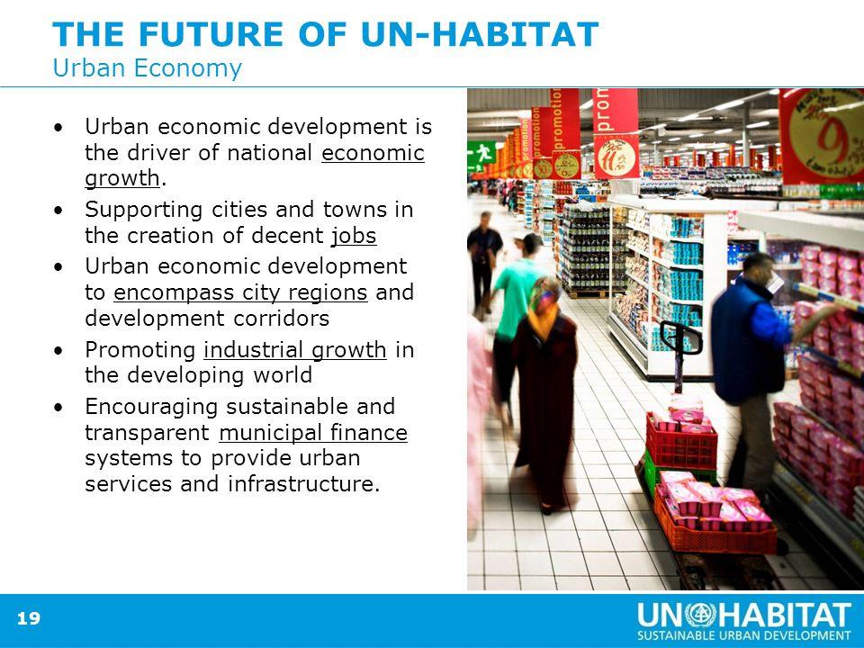 19 THE FUTURE OF UN-HABITAT Urban Economy Urban economic development is the driver of national economic growth.