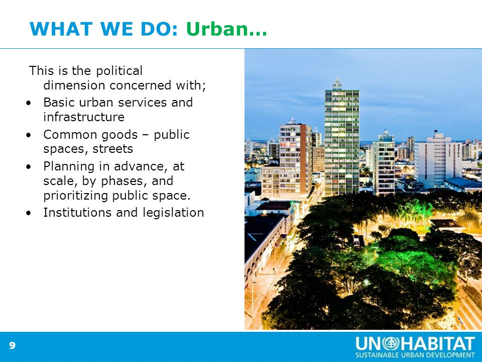 9 WHAT WE DO: Urban… This is the political dimension concerned with; Basic urban services and infrastructure Common goods – public spaces, streets Planning in advance, at scale, by phases, and prioritizing public space.