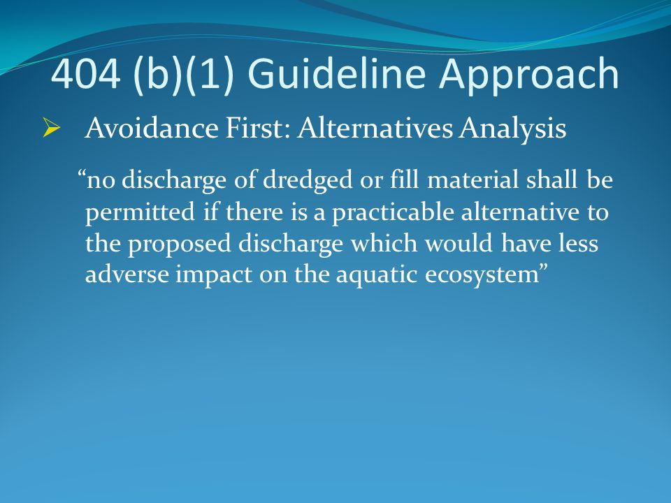 404 (b)(1) Guideline Approach  Avoidance First: Alternatives Analysis no discharge of dredged or fill material shall be permitted if there is a practicable alternative to the proposed discharge which would have less adverse impact on the aquatic ecosystem