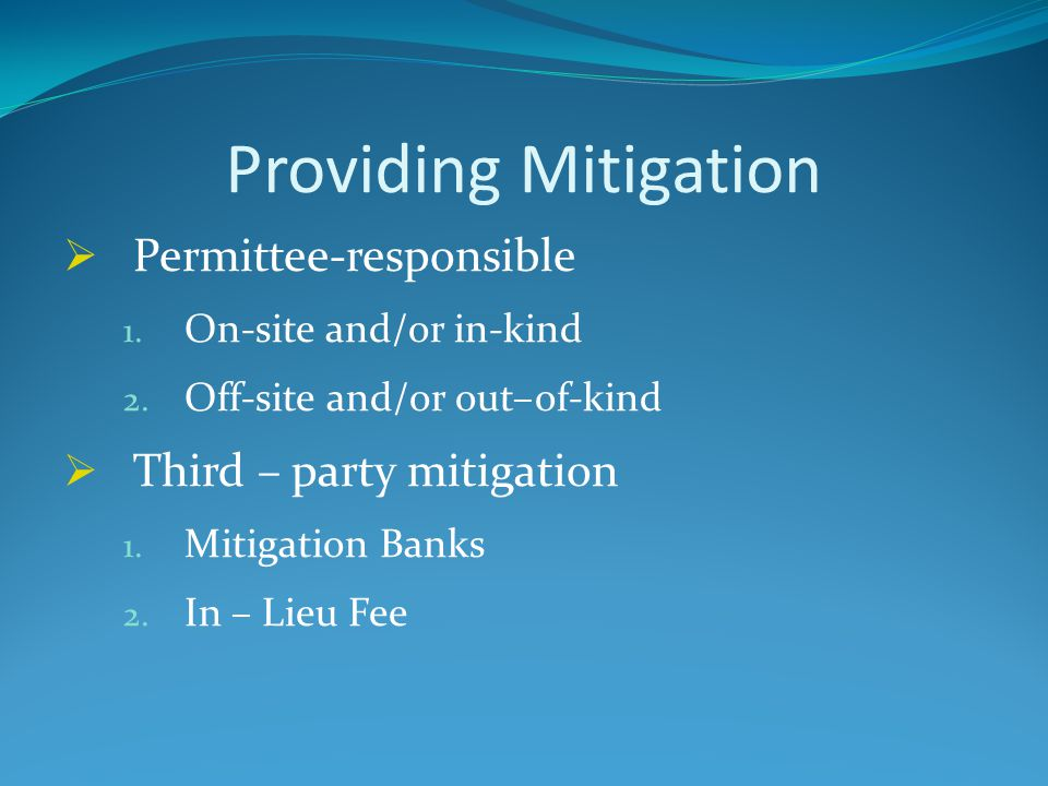 Providing Mitigation  Permittee-responsible 1. On-site and/or in-kind 2. Off-site and/or out–of-kind  Third – party mitigation 1. Mitigation Banks 2