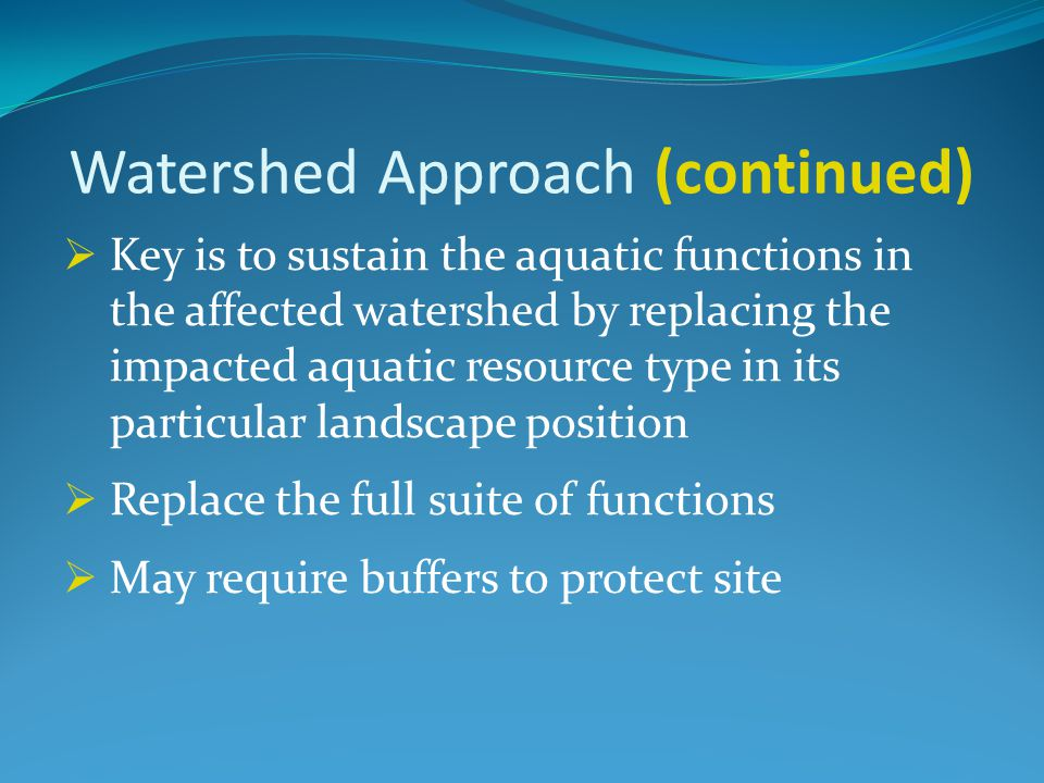 Watershed Approach (continued)  Key is to sustain the aquatic functions in the affected watershed by replacing the impacted aquatic resource type in