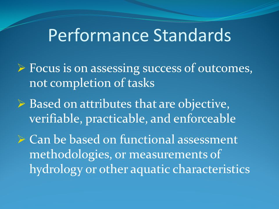 Performance Standards  Focus is on assessing success of outcomes, not completion of tasks  Based on attributes that are objective, verifiable, practicable, and enforceable  Can be based on functional assessment methodologies, or measurements of hydrology or other aquatic characteristics