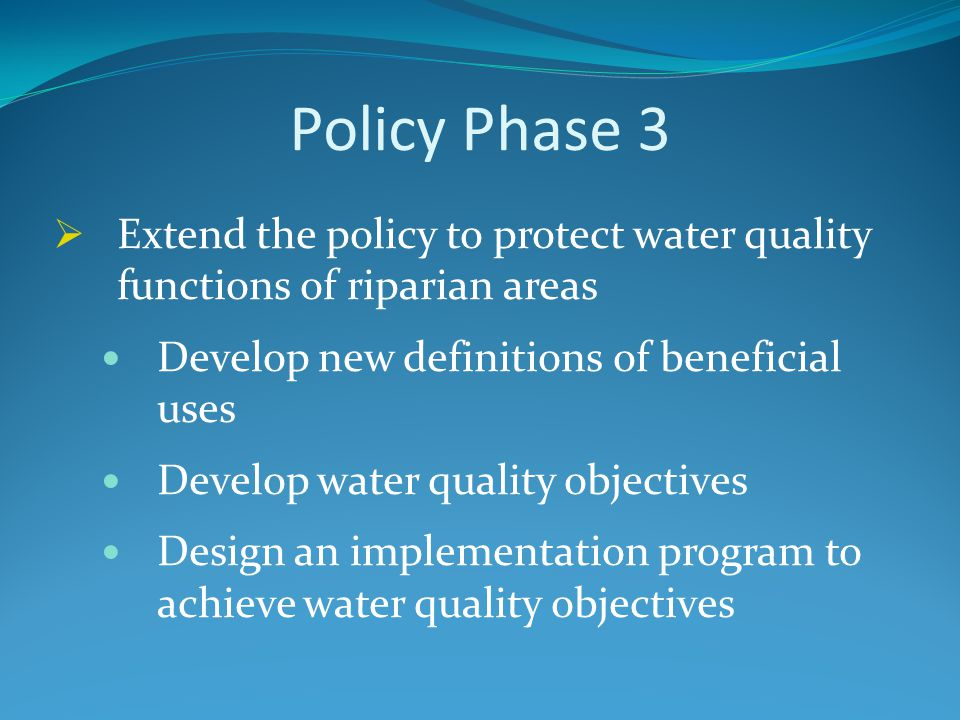 Policy Phase 3  Extend the policy to protect water quality functions of riparian areas Develop new definitions of beneficial uses Develop water quali