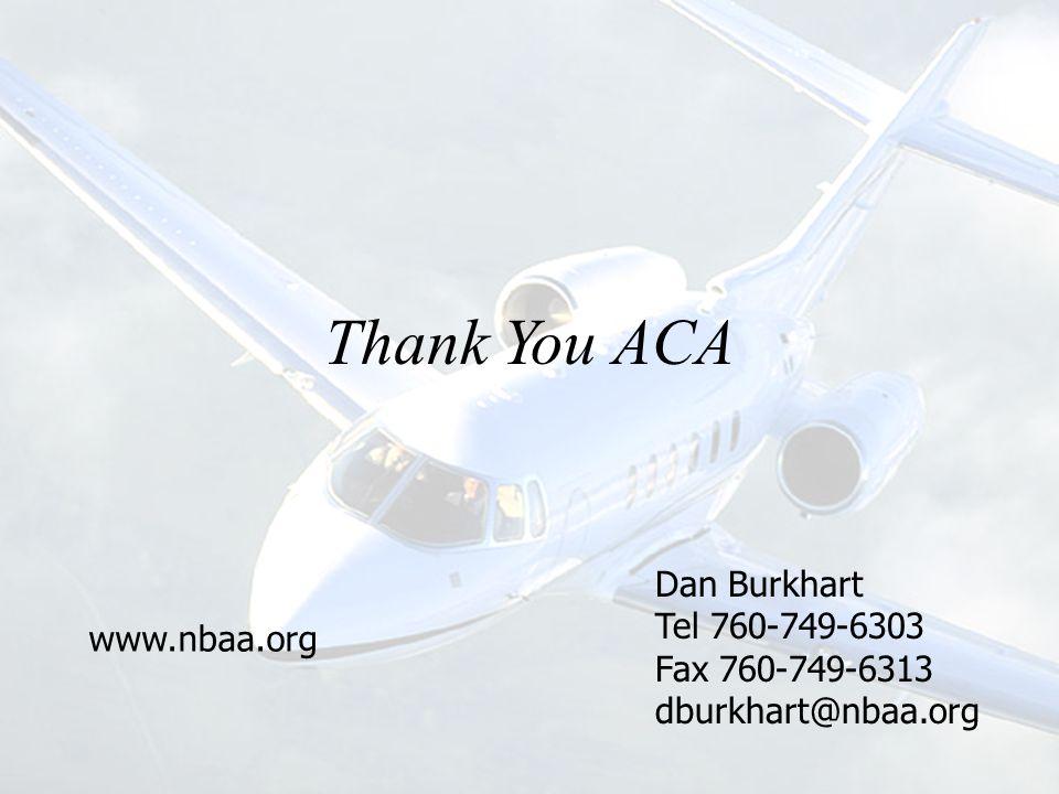 Dan Burkhart Tel 760-749-6303 Fax 760-749-6313 dburkhart@nbaa.org www.nbaa.org Thank You ACA