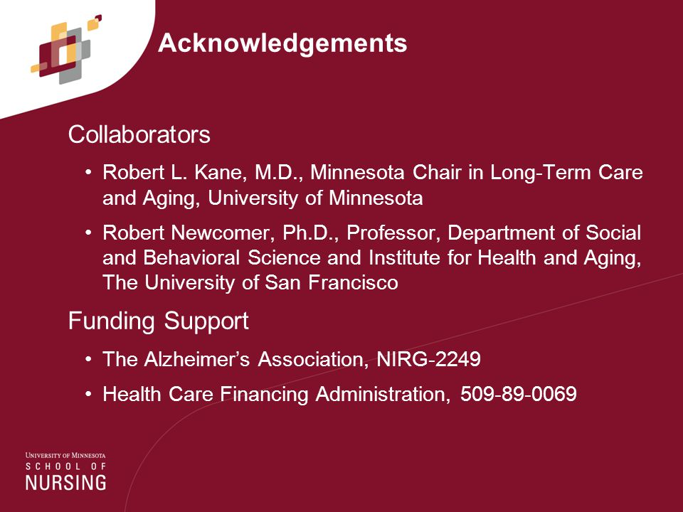 Acknowledgements Collaborators Robert L. Kane, M.D., Minnesota Chair in Long-Term Care and Aging, University of Minnesota Robert Newcomer, Ph.D., Prof