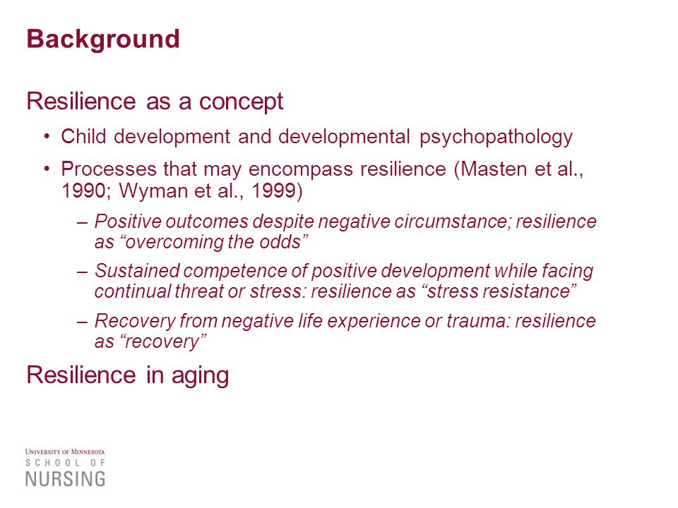 Background Resilience as a concept Child development and developmental psychopathology Processes that may encompass resilience (Masten et al., 1990; Wyman et al., 1999) –Positive outcomes despite negative circumstance; resilience as overcoming the odds –Sustained competence of positive development while facing continual threat or stress: resilience as stress resistance –Recovery from negative life experience or trauma: resilience as recovery Resilience in aging