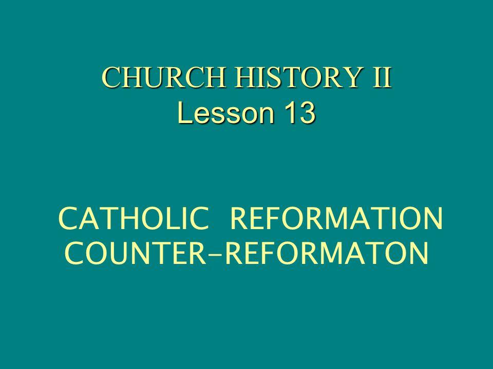 CHURCH HISTORY II Lesson 13 CHURCH HISTORY II Lesson 13 CATHOLIC REFORMATION COUNTER-REFORMATON