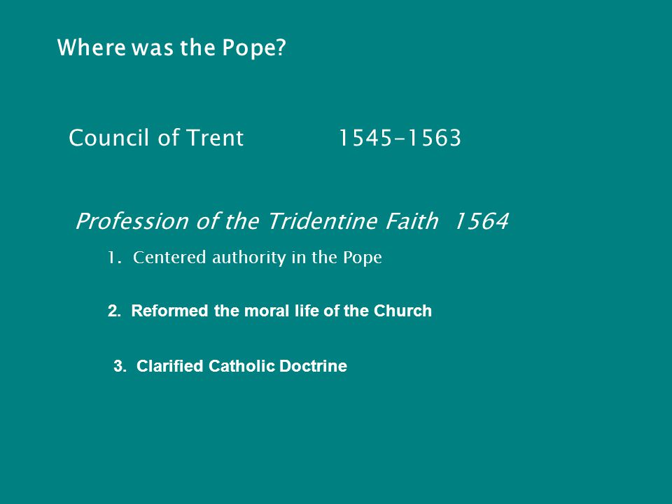 Where was the Pope. Council of Trent1545-1563 Profession of the Tridentine Faith 1564 1.
