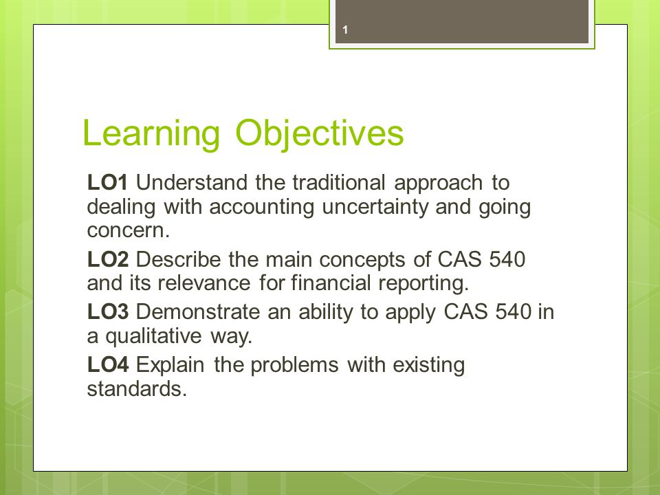 Learning Objectives LO1 Understand the traditional approach to dealing with accounting uncertainty and going concern.
