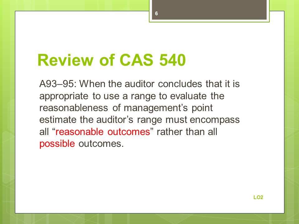 Review of CAS 540 A93–95: When the auditor concludes that it is appropriate to use a range to evaluate the reasonableness of management's point estimate the auditor's range must encompass all reasonable outcomes rather than all possible outcomes.