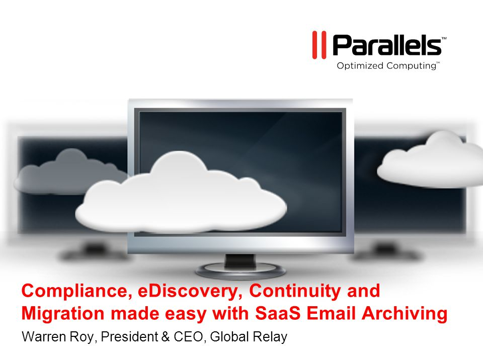 Compliance, eDiscovery, Continuity and Migration made easy with SaaS Email Archiving Warren Roy, President & CEO, Global Relay