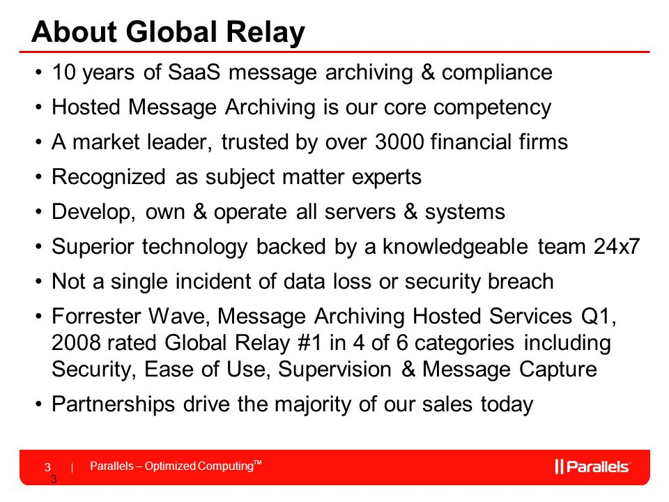 Parallels – Optimized Computing TM 3 3 About Global Relay 10 years of SaaS message archiving & compliance Hosted Message Archiving is our core competency A market leader, trusted by over 3000 financial firms Recognized as subject matter experts Develop, own & operate all servers & systems Superior technology backed by a knowledgeable team 24x7 Not a single incident of data loss or security breach Forrester Wave, Message Archiving Hosted Services Q1, 2008 rated Global Relay #1 in 4 of 6 categories including Security, Ease of Use, Supervision & Message Capture Partnerships drive the majority of our sales today