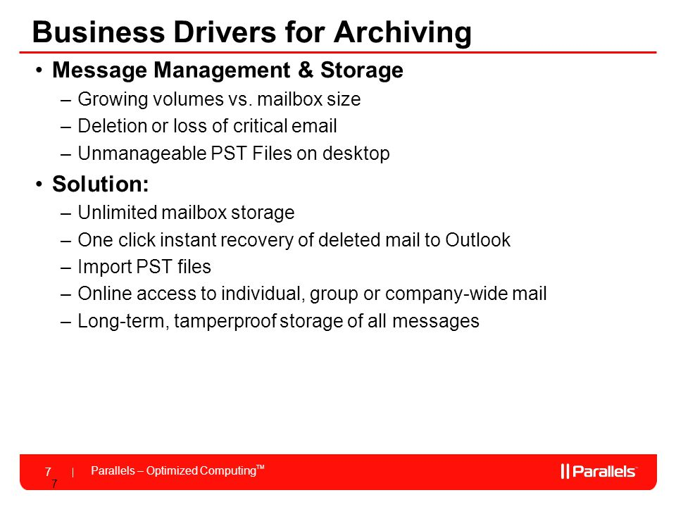 Parallels – Optimized Computing TM 7 7 Business Drivers for Archiving Message Management & Storage –Growing volumes vs.