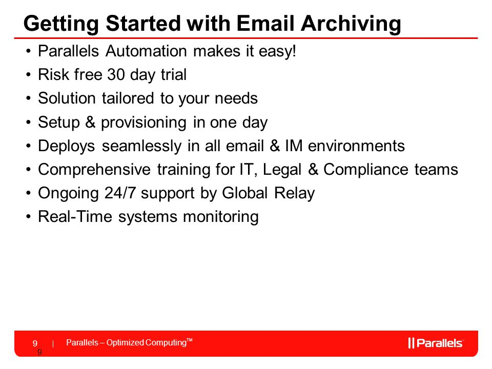 Parallels – Optimized Computing TM 9 9 Getting Started with Email Archiving Parallels Automation makes it easy! Risk free 30 day trial Solution tailor