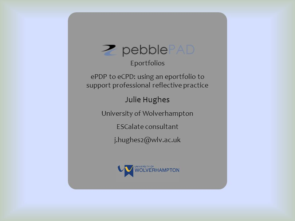 Eportfolios ePDP to eCPD: using an eportfolio to support professional reflective practice Julie Hughes University of Wolverhampton ESCalate consultant j.hughes2@wlv.ac.uk
